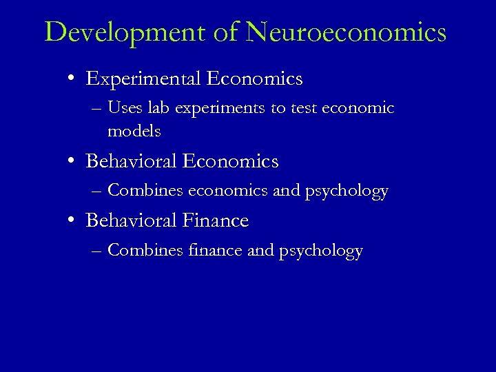 Development of Neuroeconomics • Experimental Economics – Uses lab experiments to test economic models