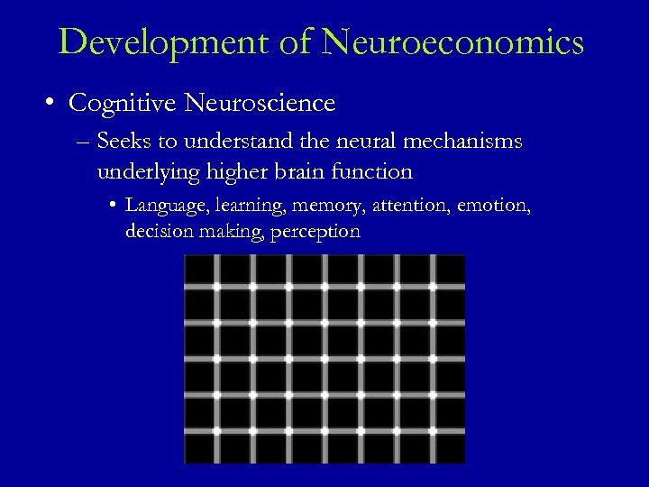 Development of Neuroeconomics • Cognitive Neuroscience – Seeks to understand the neural mechanisms underlying
