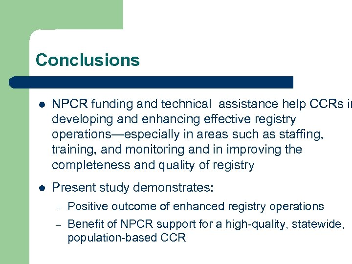Conclusions l NPCR funding and technical assistance help CCRs in developing and enhancing effective