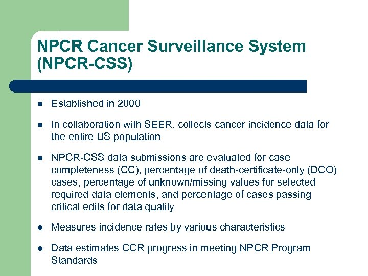 NPCR Cancer Surveillance System (NPCR-CSS) l Established in 2000 l In collaboration with SEER,