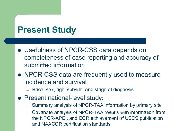 Present Study l l Usefulness of NPCR-CSS data depends on completeness of case reporting