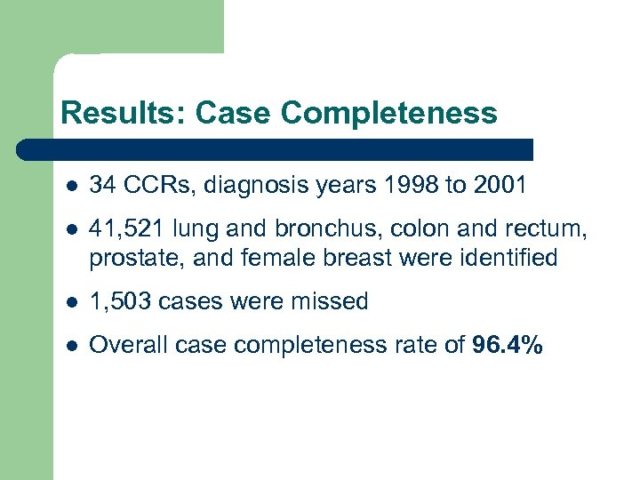 Results: Case Completeness l 34 CCRs, diagnosis years 1998 to 2001 l 41, 521