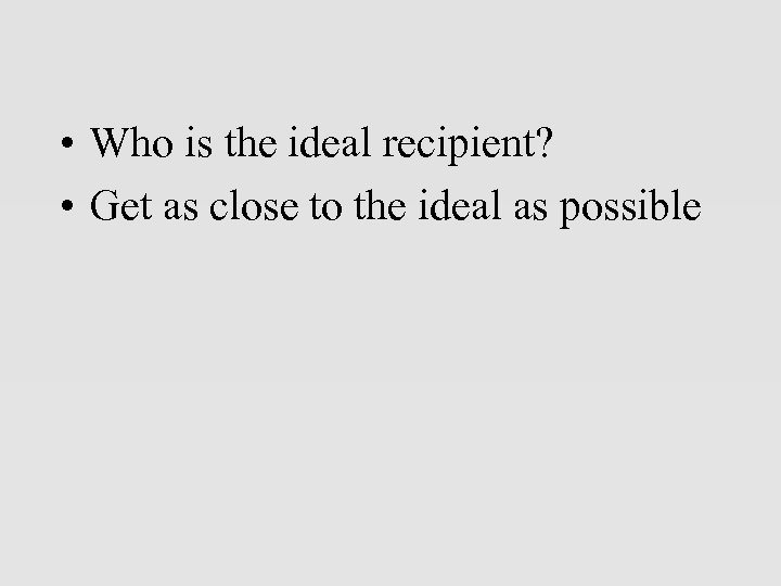 • Who is the ideal recipient? • Get as close to the ideal