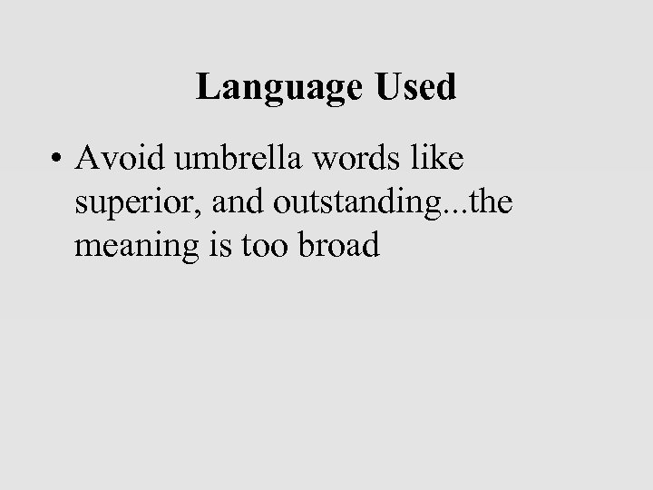Language Used • Avoid umbrella words like superior, and outstanding. . . the meaning