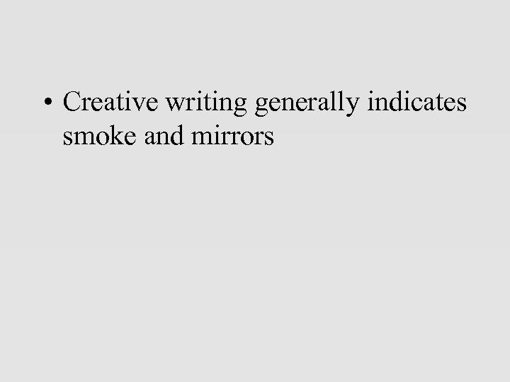 • Creative writing generally indicates smoke and mirrors