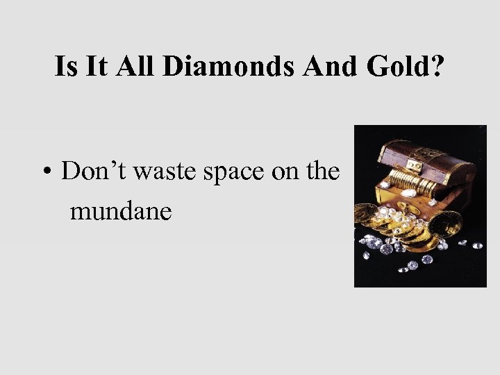 Is It All Diamonds And Gold? • Don't waste space on the mundane