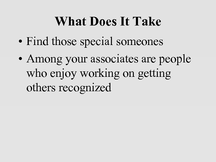 What Does It Take • Find those special someones • Among your associates are