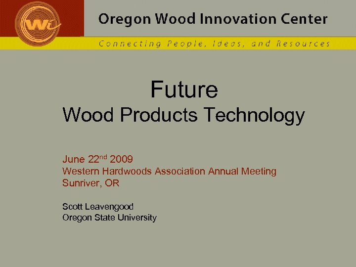 Future Wood Products Technology June 22 nd 2009 Western Hardwoods Association Annual Meeting Sunriver,