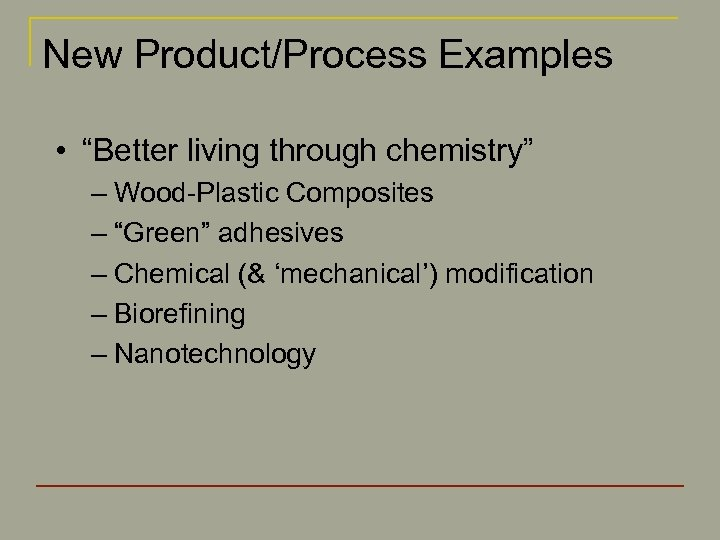 "New Product/Process Examples • ""Better living through chemistry"" – Wood-Plastic Composites – ""Green"" adhesives"