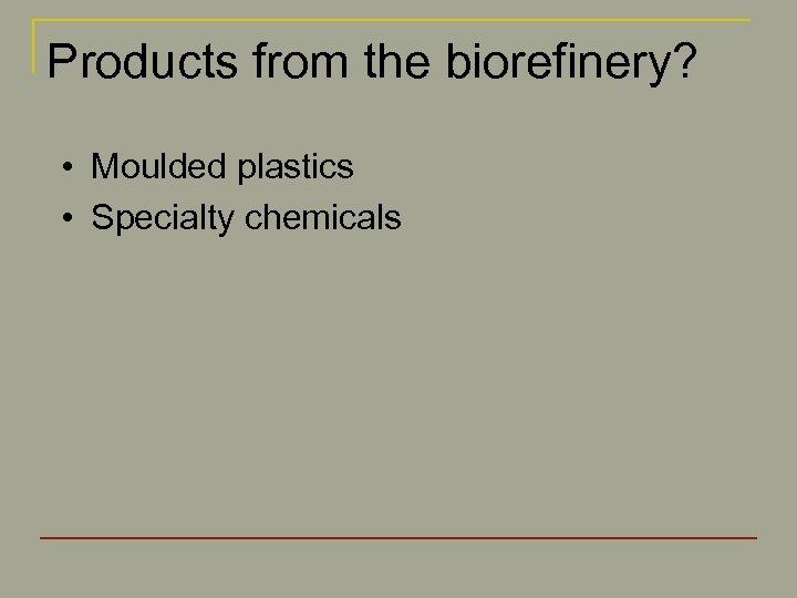 Products from the biorefinery? • Moulded plastics • Specialty chemicals