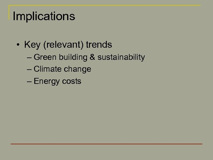 Implications • Key (relevant) trends – Green building & sustainability – Climate change –