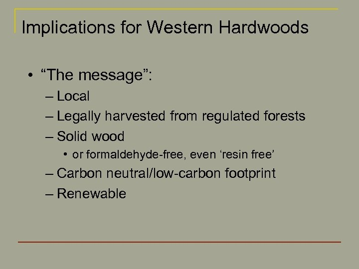 "Implications for Western Hardwoods • ""The message"": – Local – Legally harvested from regulated"