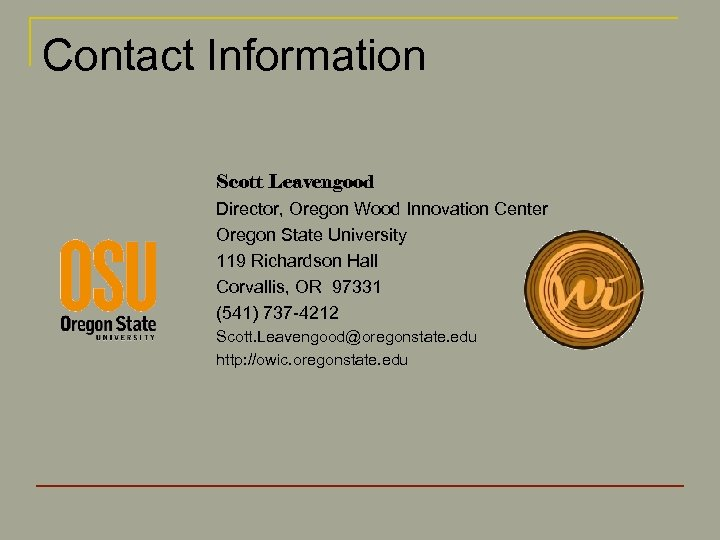 Contact Information Scott Leavengood Director, Oregon Wood Innovation Center Oregon State University 119 Richardson