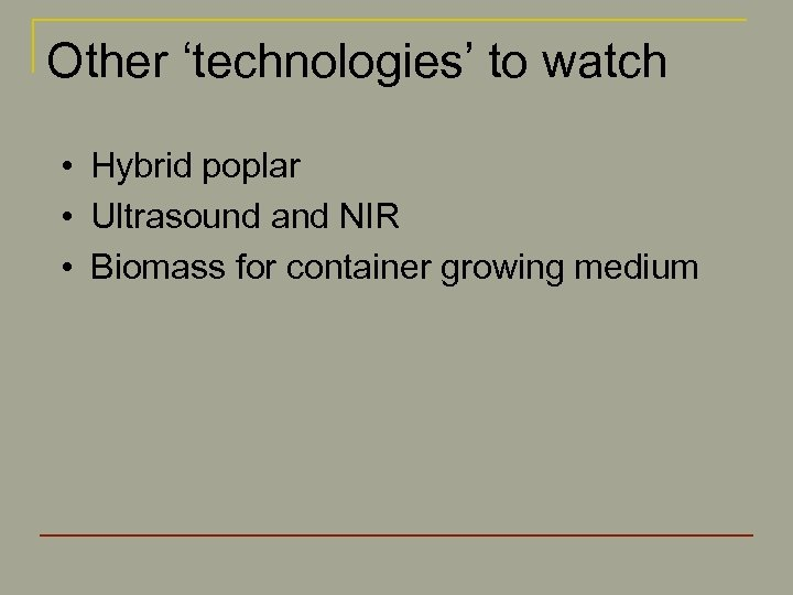 Other 'technologies' to watch • Hybrid poplar • Ultrasound and NIR • Biomass for