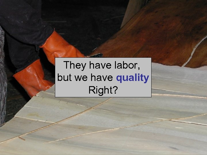 They have labor, but we have quality Right?