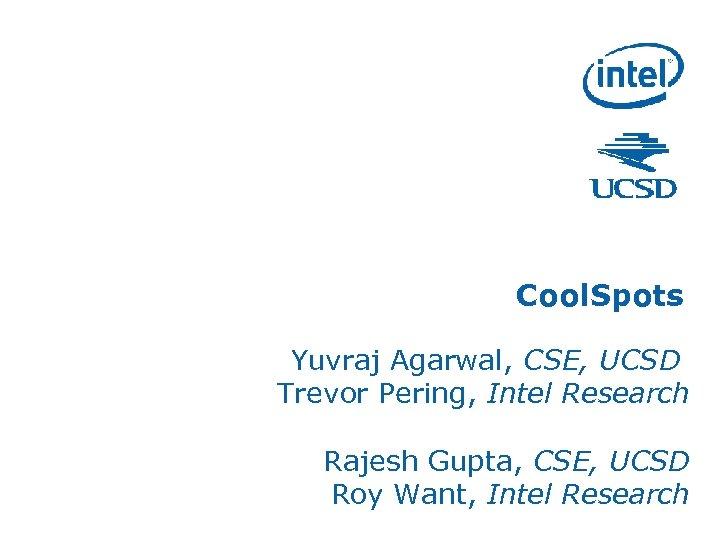 Cool. Spots Yuvraj Agarwal, CSE, UCSD Trevor Pering, Intel Research Rajesh Gupta, CSE, UCSD