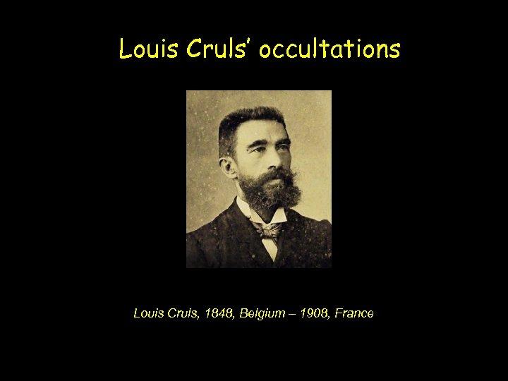 Louis Cruls' occultations Louis Cruls, 1848, Belgium – 1908, France
