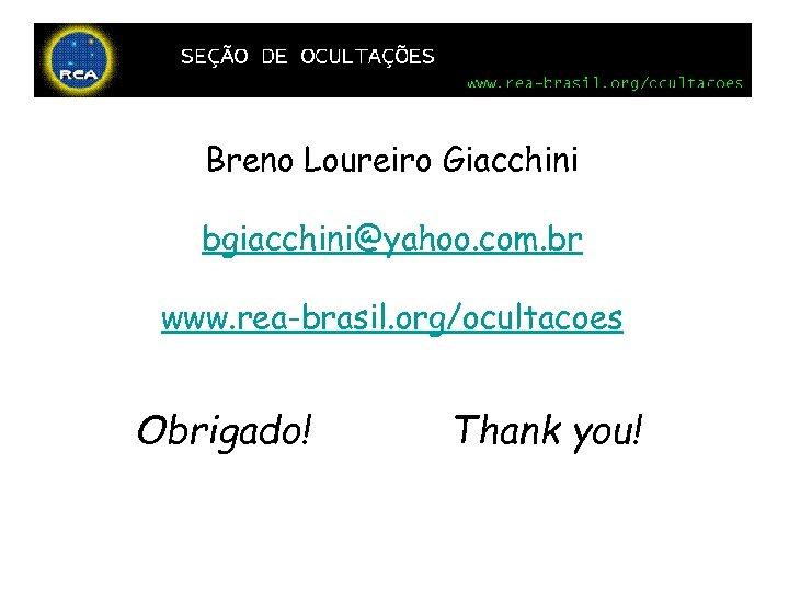 Breno Loureiro Giacchini bgiacchini@yahoo. com. br www. rea-brasil. org/ocultacoes Obrigado! Thank you!