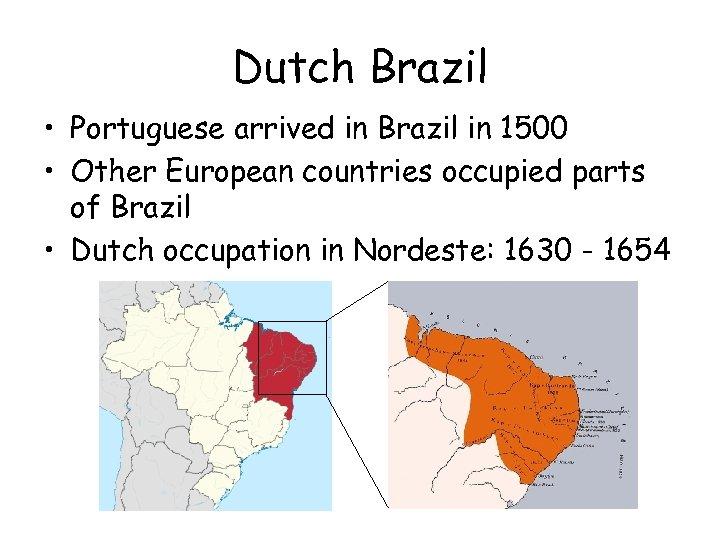 Dutch Brazil • Portuguese arrived in Brazil in 1500 • Other European countries occupied
