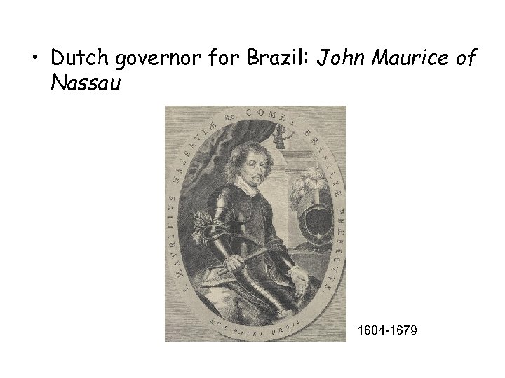 • Dutch governor for Brazil: John Maurice of Nassau 1604 -1679