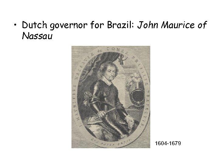 • Dutch governor for Brazil: John Maurice of Nassau 1604 -1679