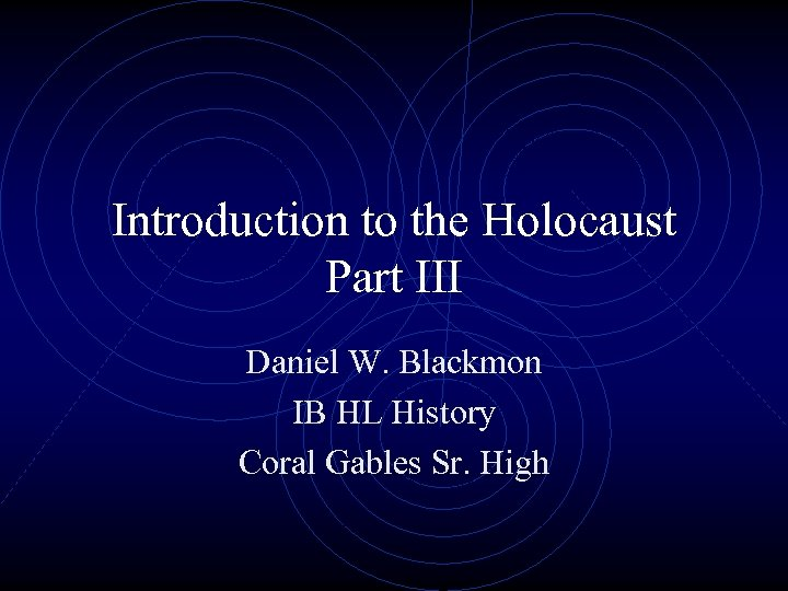 Introduction to the Holocaust Part III Daniel W. Blackmon IB HL History Coral Gables