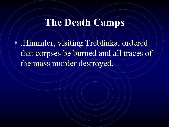 The Death Camps • . Himmler, visiting Treblinka, ordered that corpses be burned and