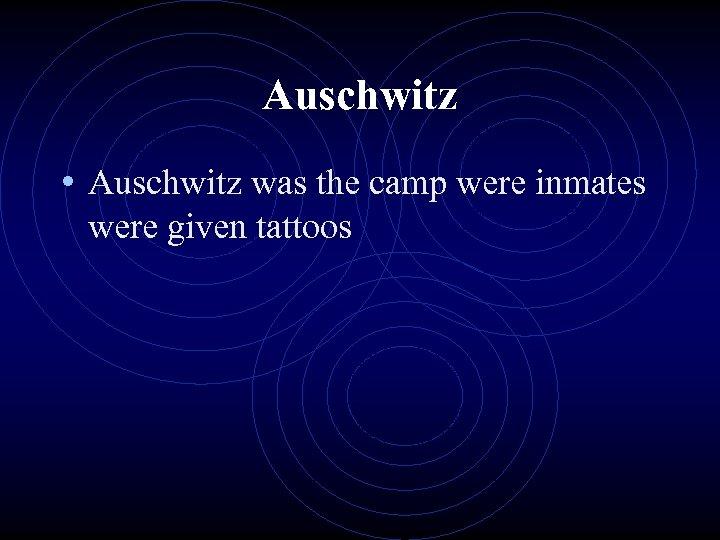 Auschwitz • Auschwitz was the camp were inmates were given tattoos