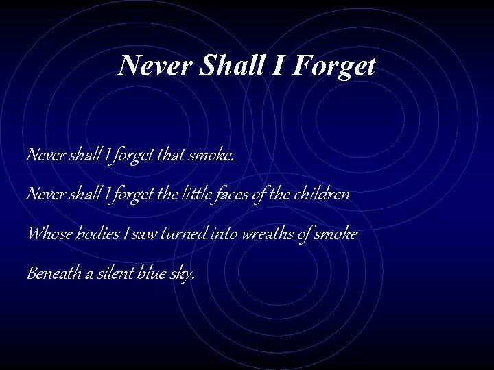 Never Shall I Forget Never shall I forget that smoke. Never shall I forget