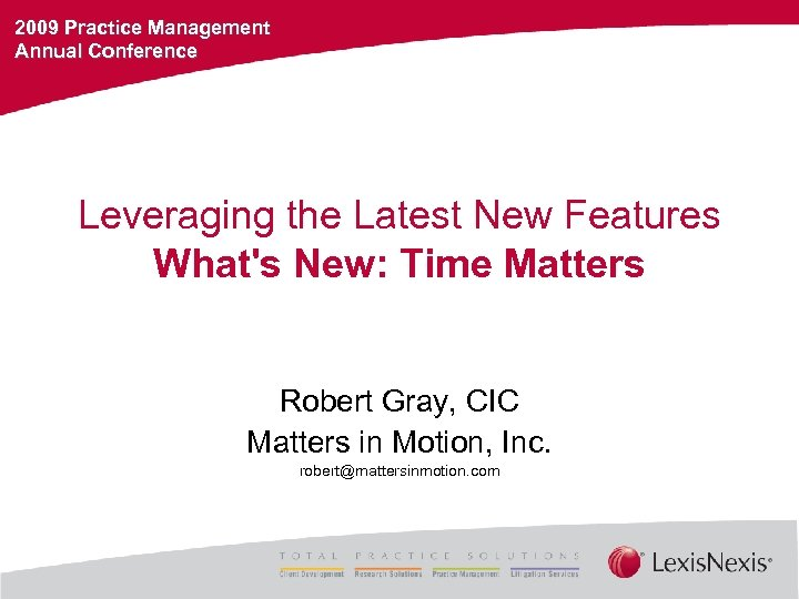 2009 Practice Management Annual Conference Leveraging the Latest New Features What's New: Time Matters