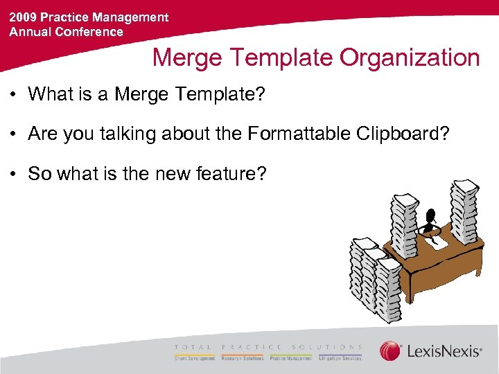 2009 Practice Management Annual Conference Merge Template Organization • What is a Merge Template?