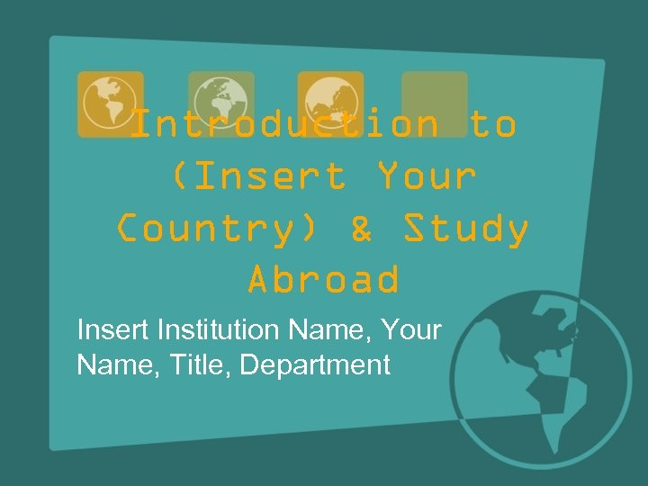 Introduction to (Insert Your Country) & Study Abroad Insert Institution Name, Your Name, Title,