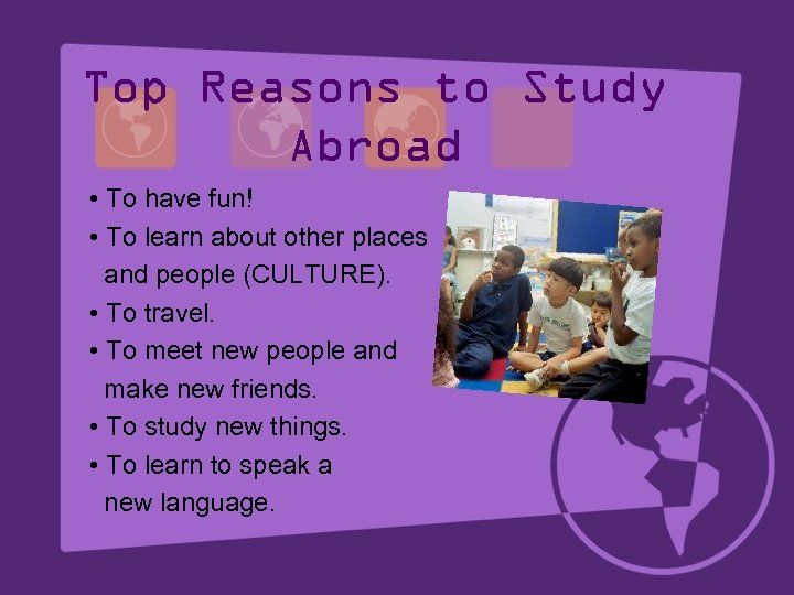 Top Reasons to Study Abroad • To have fun! • To learn about other