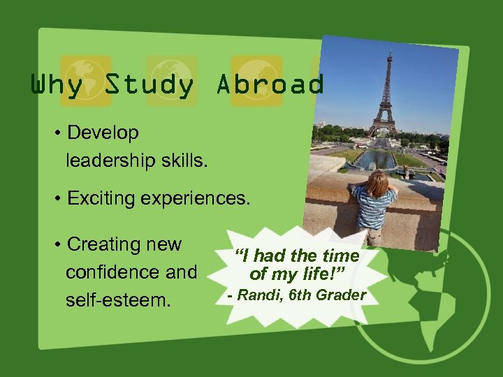 Why Study Abroad • Develop leadership skills. • Exciting experiences. • Creating new confidence