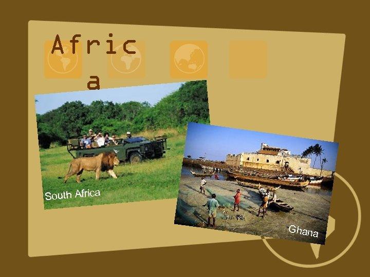 Afric a South Africa Ghana