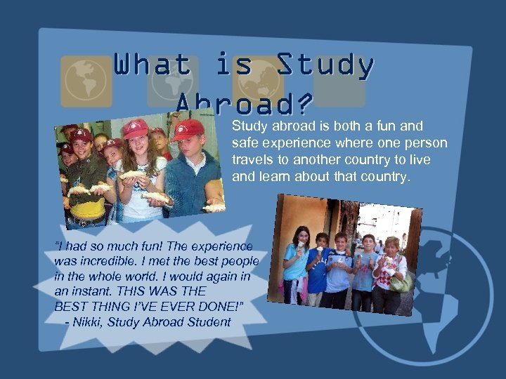 What is Study Abroad? Study abroad is both a fun and safe experience where