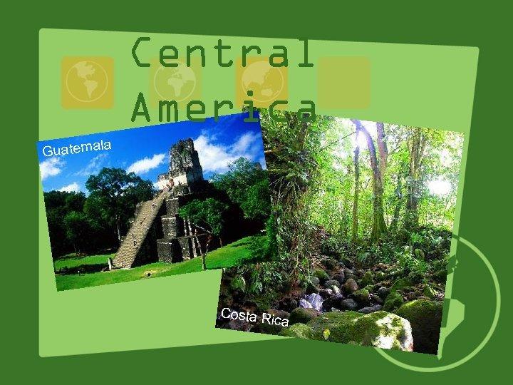 Central America la Guatema Costa R ica