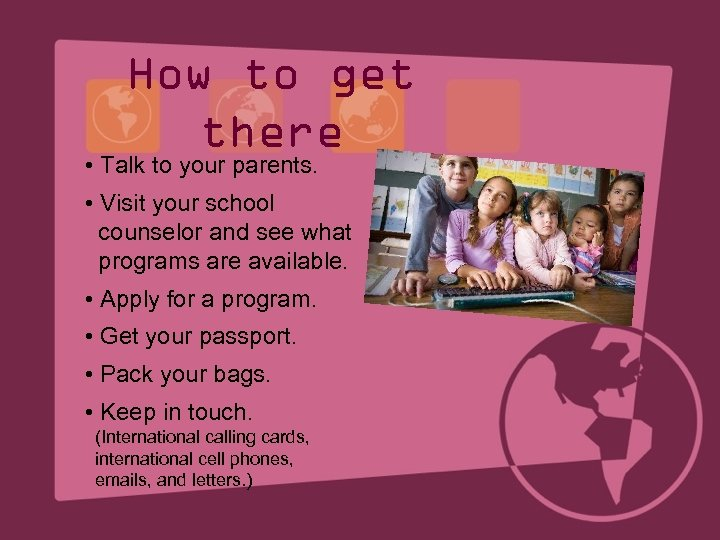 How to get there • Talk to your parents. • Visit your school counselor
