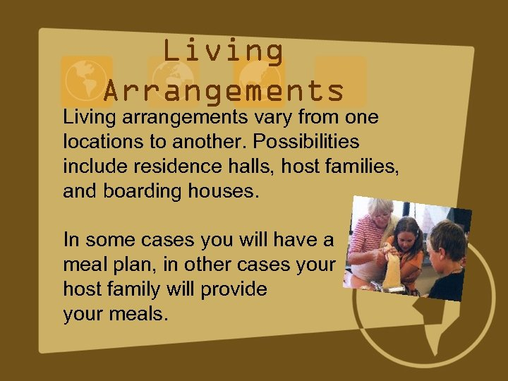 Living Arrangements Living arrangements vary from one locations to another. Possibilities include residence halls,