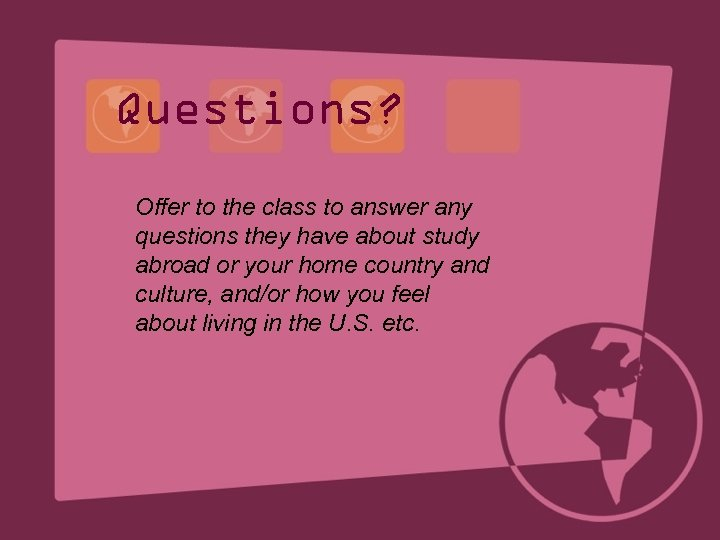 Questions? Offer to the class to answer any questions they have about study abroad