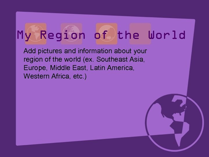 My Region of the World Add pictures and information about your region of the
