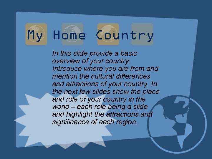 My Home Country In this slide provide a basic overview of your country. Introduce