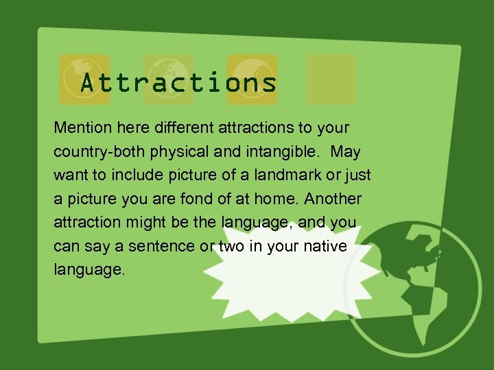 Attractions Mention here different attractions to your country-both physical and intangible. May want to