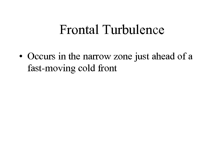 Frontal Turbulence • Occurs in the narrow zone just ahead of a fast-moving cold