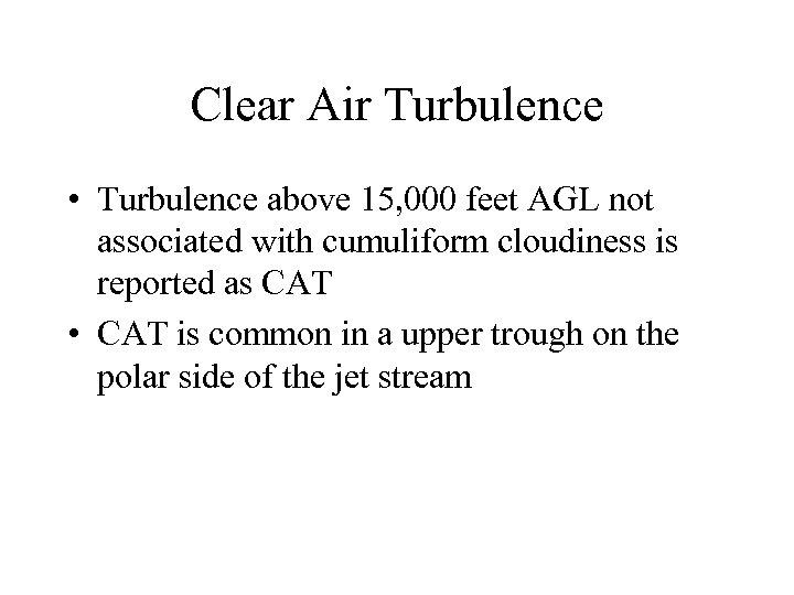 Clear Air Turbulence • Turbulence above 15, 000 feet AGL not associated with cumuliform