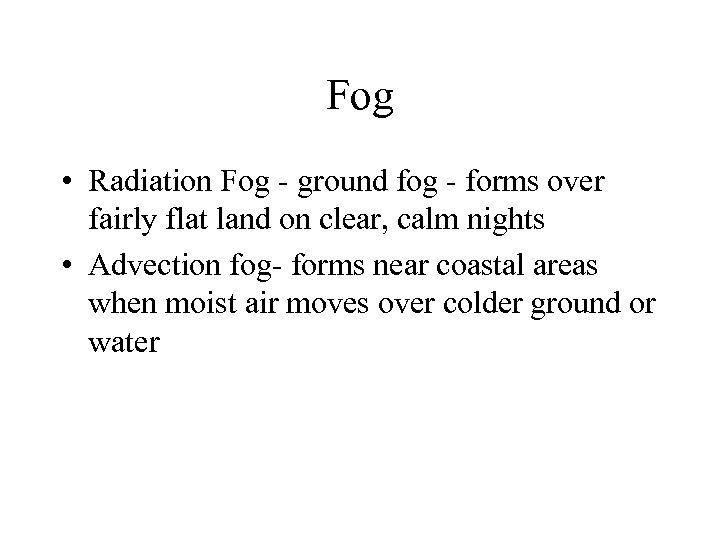 Fog • Radiation Fog - ground fog - forms over fairly flat land on