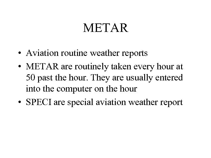 METAR • Aviation routine weather reports • METAR are routinely taken every hour at