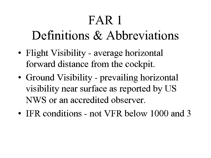 FAR 1 Definitions & Abbreviations • Flight Visibility - average horizontal forward distance from
