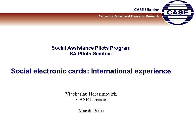 Social Assistance Pilots Program SA Pilots Seminar Social electronic cards: International experience Viachaslau Herasimovich