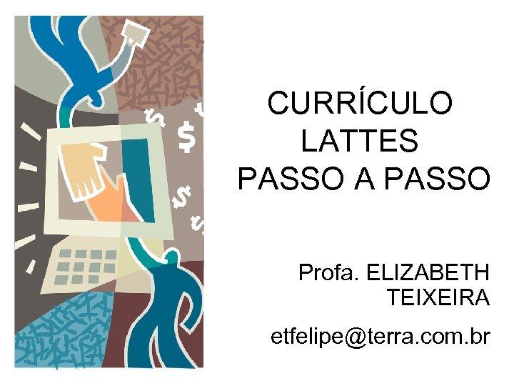 CURRÍCULO LATTES PASSO A PASSO Profa. ELIZABETH TEIXEIRA etfelipe@terra. com. br